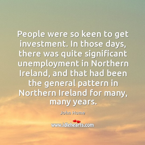 People were so keen to get investment. In those days, there was quite significant unemployment John Hume Picture Quote