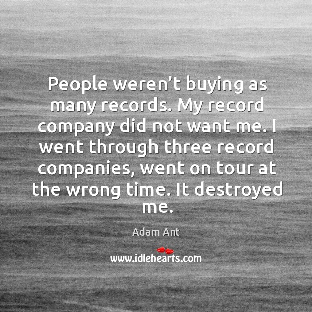 Image, People weren't buying as many records. My record company did not want me.