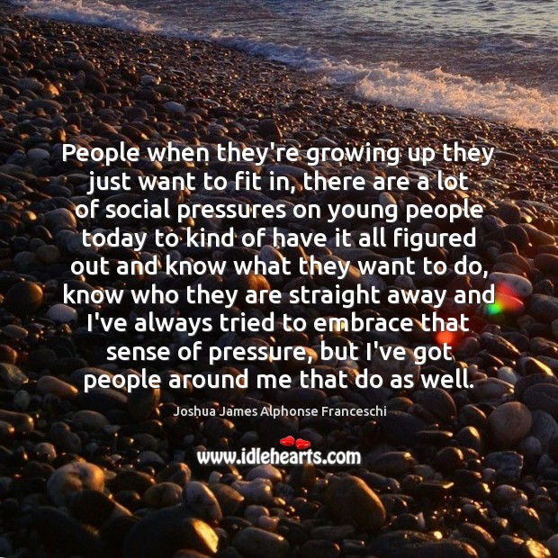 People when they're growing up they just want to fit in, there Joshua James Alphonse Franceschi Picture Quote