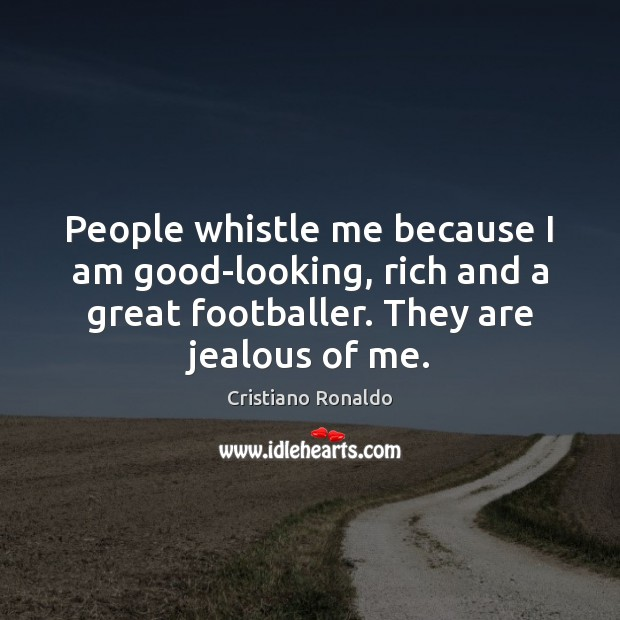 People whistle me because I am good-looking, rich and a great footballer. Cristiano Ronaldo Picture Quote