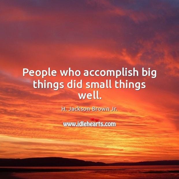 People who accomplish big things did small things well. Image