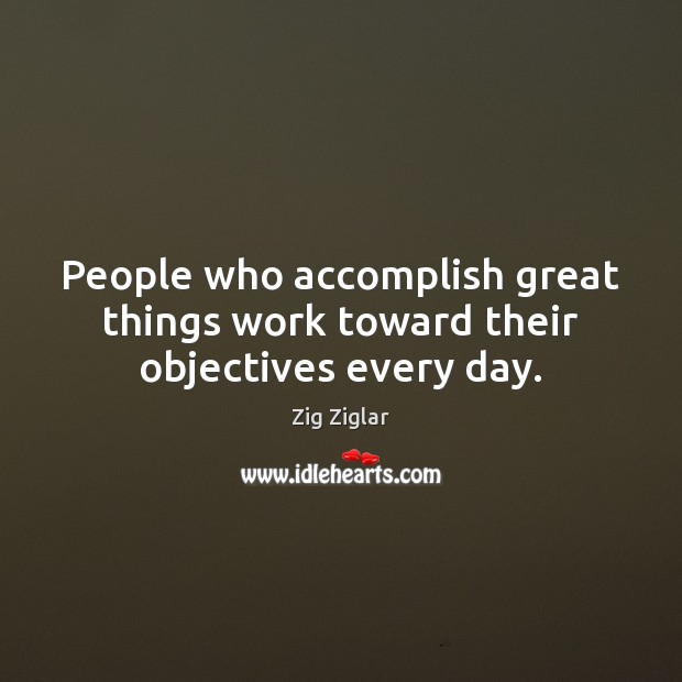 Image, People who accomplish great things work toward their objectives every day.