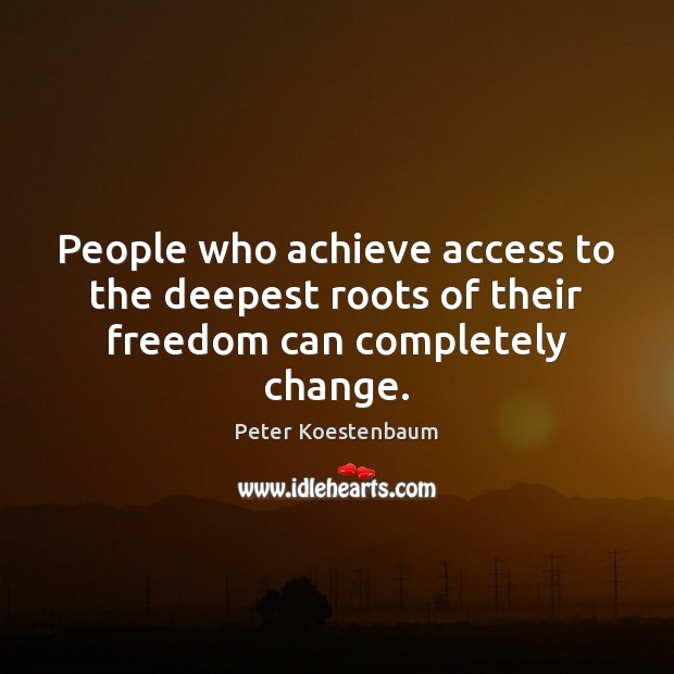People who achieve access to the deepest roots of their freedom can completely change. Access Quotes Image