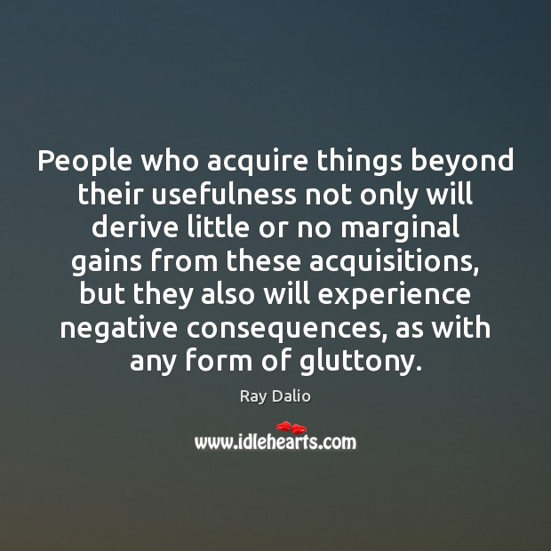 People who acquire things beyond their usefulness not only will derive little Ray Dalio Picture Quote