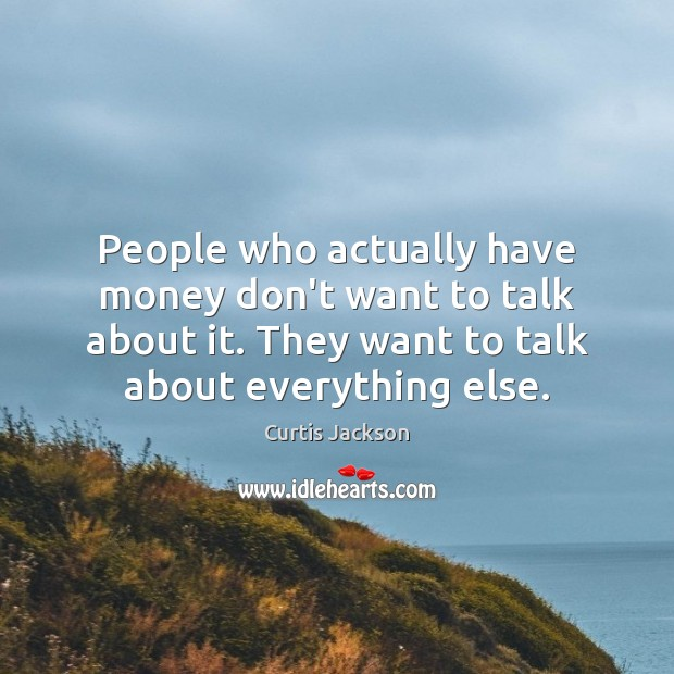 People who actually have money don't want to talk about it. They Curtis Jackson Picture Quote