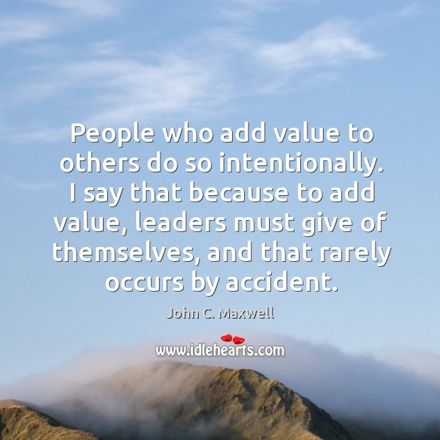Image, People who add value to others do so intentionally. I say that