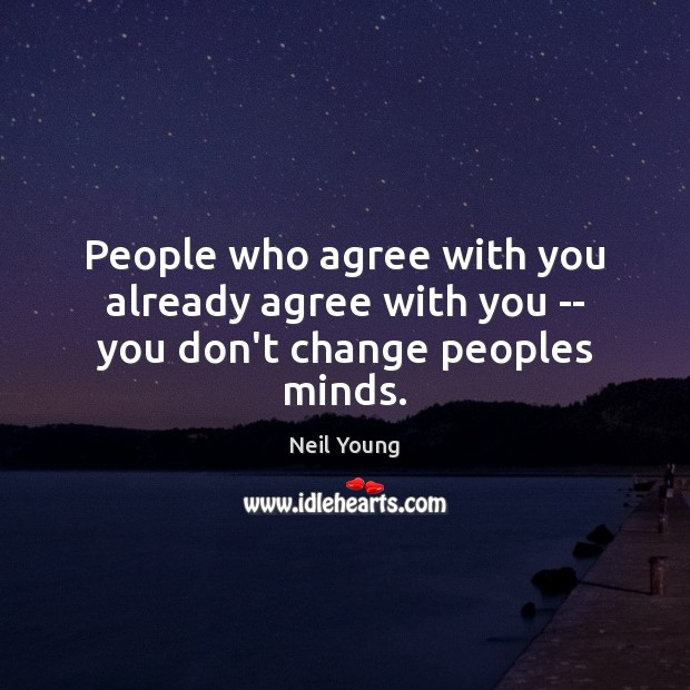 People who agree with you already agree with you — you don't change peoples minds. Image