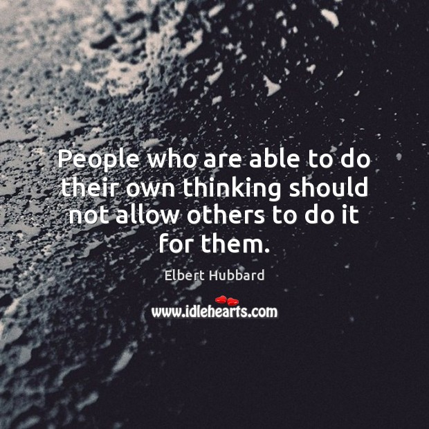 People who are able to do their own thinking should not allow others to do it for them. Image