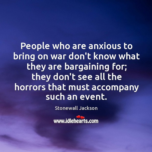 People who are anxious to bring on war don't know what they Image