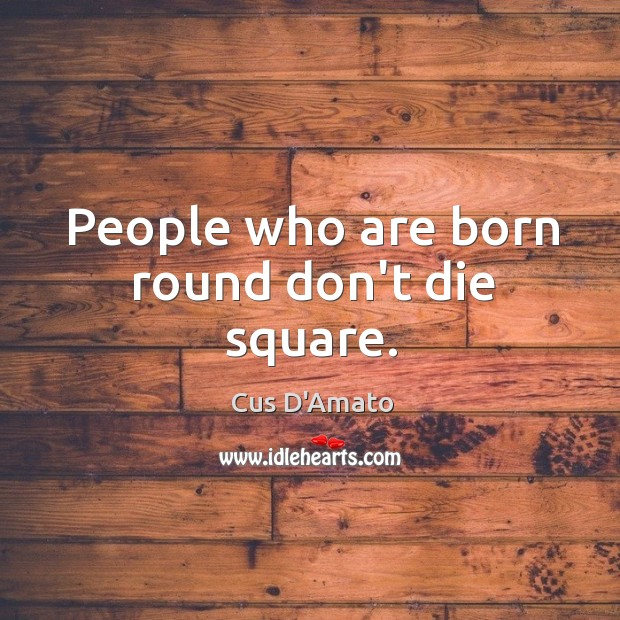 People who are born round don't die square. Image