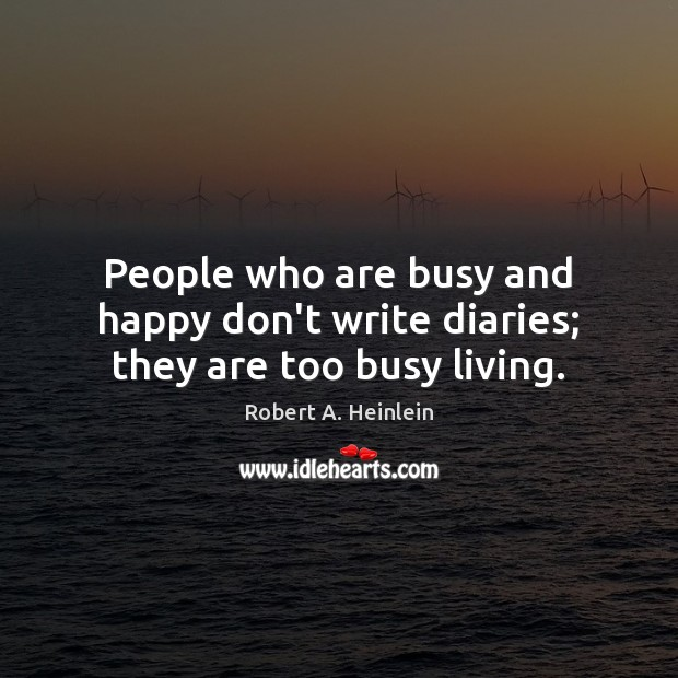 Image, People who are busy and happy don't write diaries; they are too busy living.