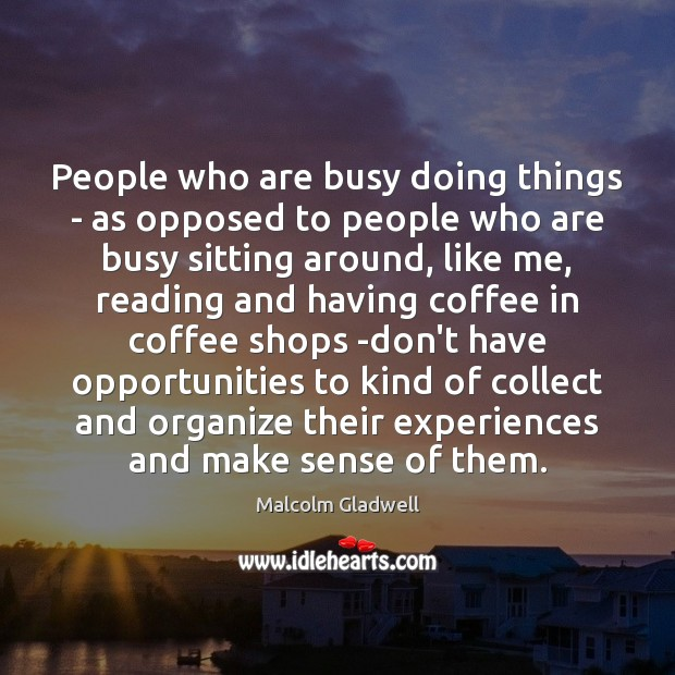 People who are busy doing things – as opposed to people who Malcolm Gladwell Picture Quote