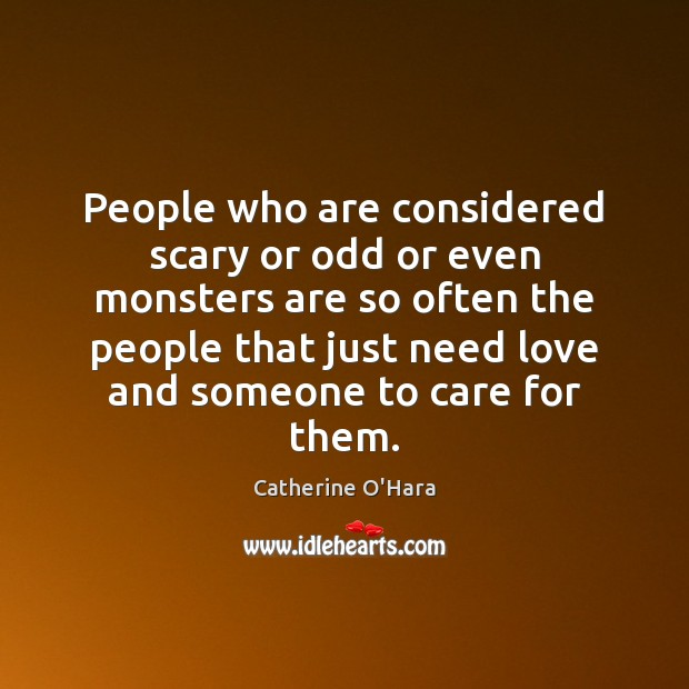 People who are considered scary or odd or even monsters are so Catherine O'Hara Picture Quote