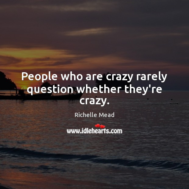 Image, People who are crazy rarely question whether they're crazy.