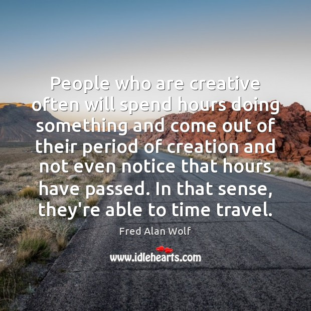 People who are creative often will spend hours doing something and come Fred Alan Wolf Picture Quote