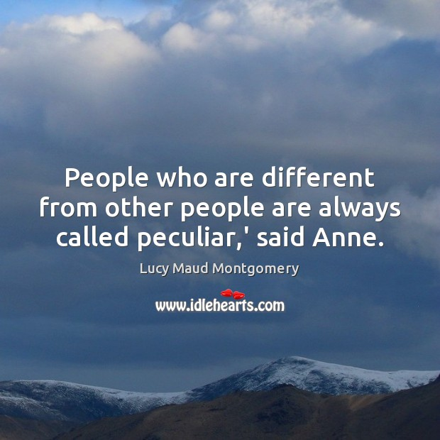 People who are different from other people are always called peculiar,' said Anne. Image