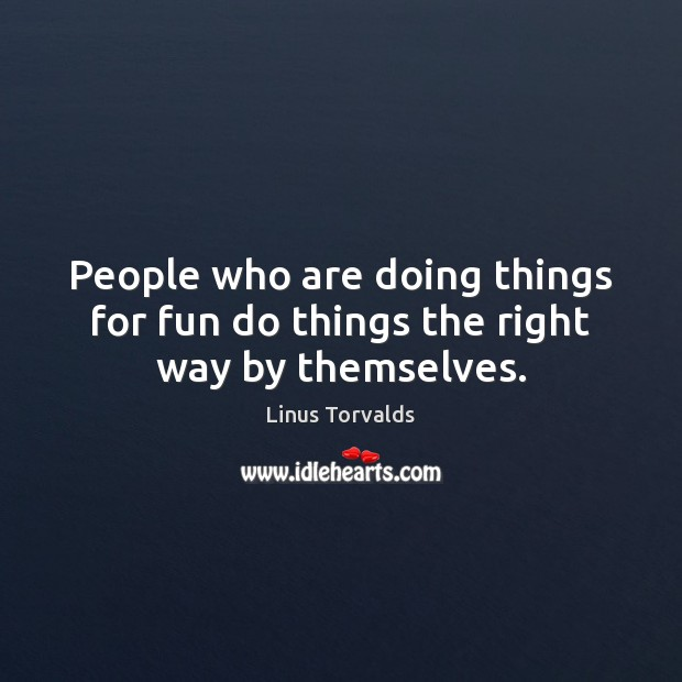 People who are doing things for fun do things the right way by themselves. Linus Torvalds Picture Quote