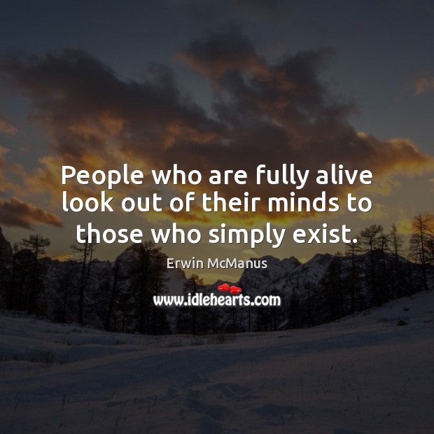 People who are fully alive look out of their minds to those who simply exist. Image