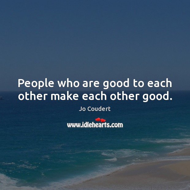 People who are good to each other make each other good. Jo Coudert Picture Quote