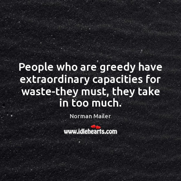 People who are greedy have extraordinary capacities for waste-they must, they take Image