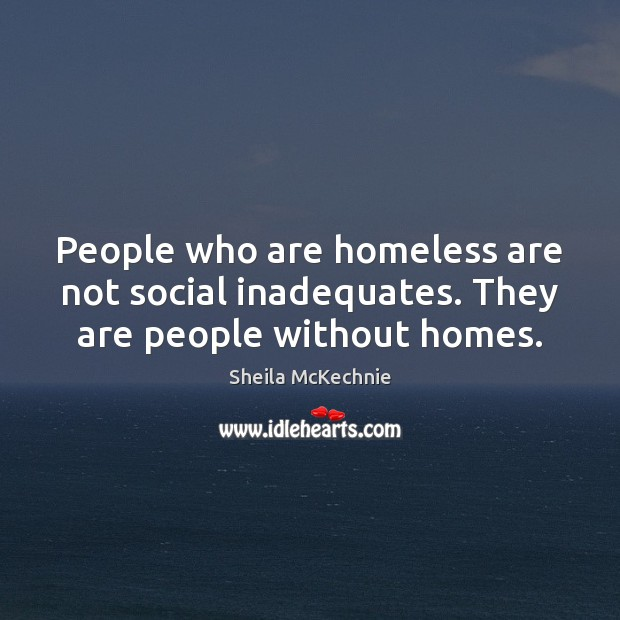 People who are homeless are not social inadequates. They are people without homes. Image