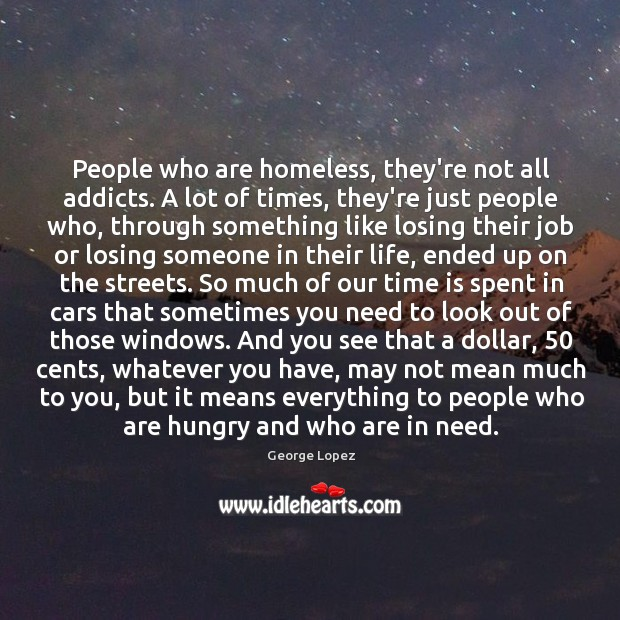 People who are homeless, they're not all addicts. A lot of times, George Lopez Picture Quote