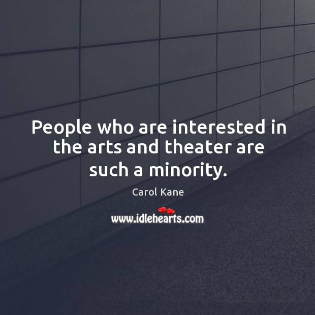 People who are interested in the arts and theater are such a minority. Carol Kane Picture Quote