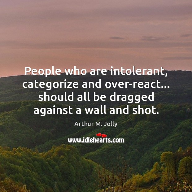 People who are intolerant, categorize and over-react… should all be dragged against Image