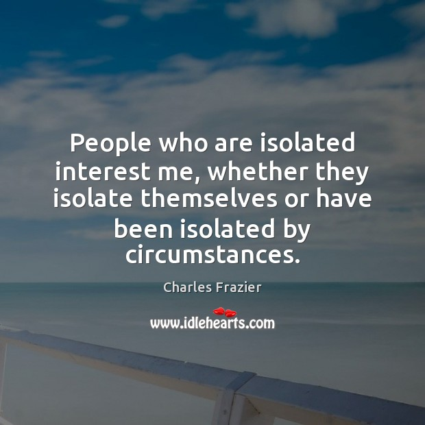 People who are isolated interest me, whether they isolate themselves or have Charles Frazier Picture Quote