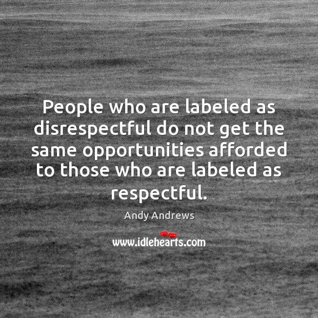 People who are labeled as disrespectful do not get the same opportunities Andy Andrews Picture Quote