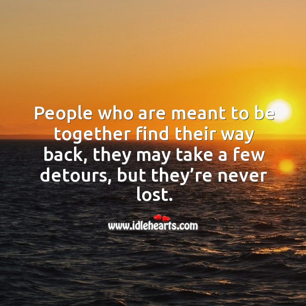 People who are meant to be together find their way back, they may take a few detours, but they're never lost. Image