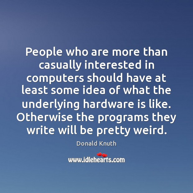 People who are more than casually interested in computers should have at Donald Knuth Picture Quote