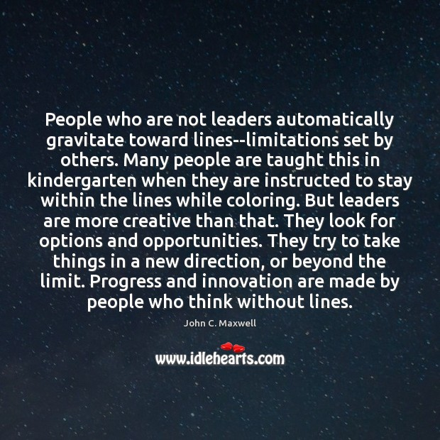 Image, People who are not leaders automatically gravitate toward lines–limitations set by others.