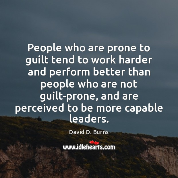 People who are prone to guilt tend to work harder and perform David D. Burns Picture Quote