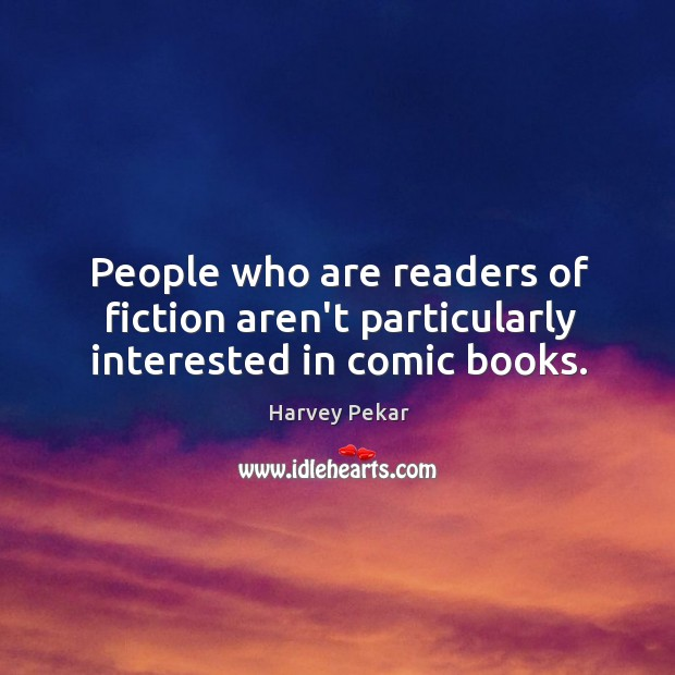 People who are readers of fiction aren't particularly interested in comic books. Harvey Pekar Picture Quote