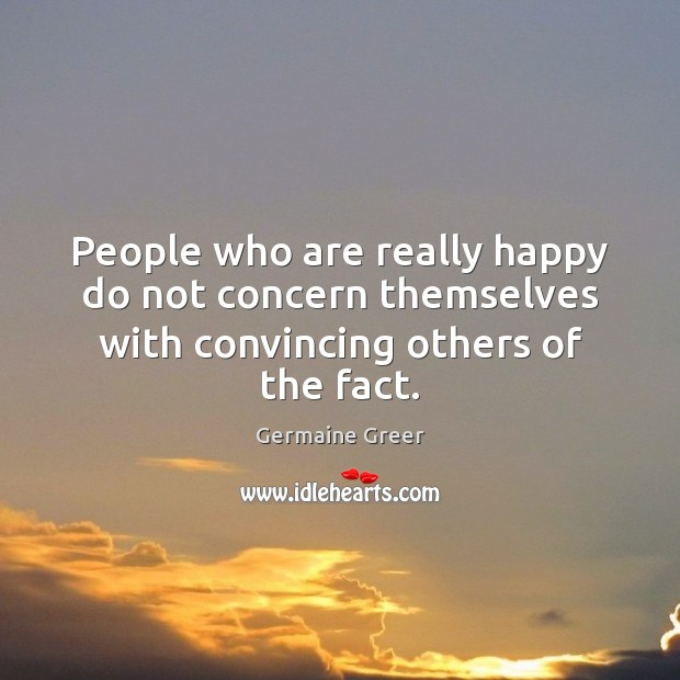 People who are really happy do not concern themselves with convincing others of the fact. Image