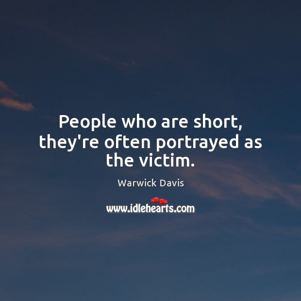 People who are short, they're often portrayed as the victim. Warwick Davis Picture Quote