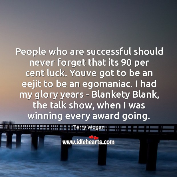 People who are successful should never forget that its 90 per cent luck. Image