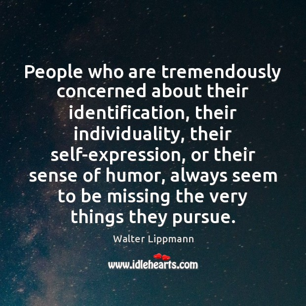 People who are tremendously concerned about their identification, their individuality, their self-expression, Walter Lippmann Picture Quote