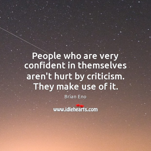People who are very confident in themselves aren't hurt by criticism. They make use of it. Image
