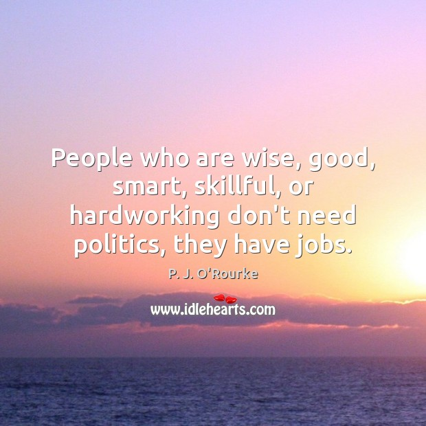 People who are wise, good, smart, skillful, or hardworking don't need politics, Image