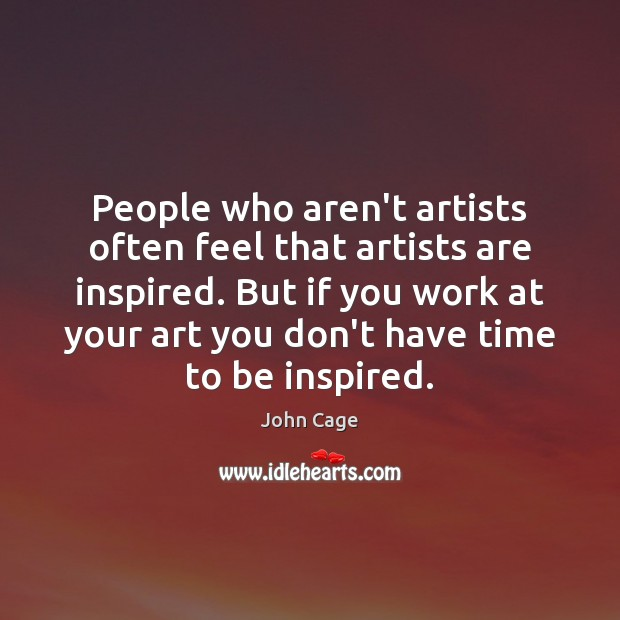 People who aren't artists often feel that artists are inspired. But if Image