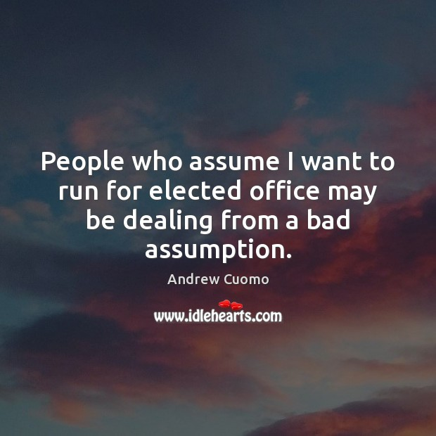 People who assume I want to run for elected office may be dealing from a bad assumption. Andrew Cuomo Picture Quote