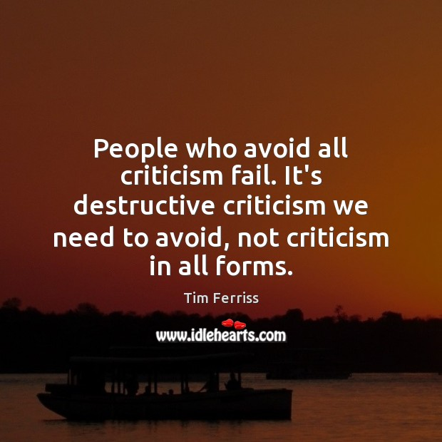 People who avoid all criticism fail. It's destructive criticism we need to Tim Ferriss Picture Quote