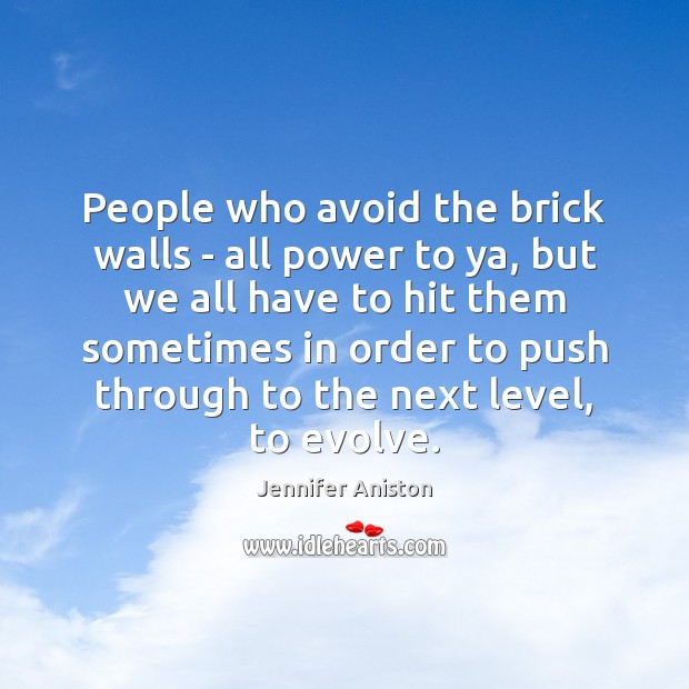 People who avoid the brick walls – all power to ya, but Jennifer Aniston Picture Quote