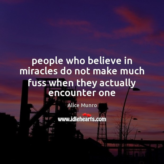 People who believe in miracles do not make much fuss when they actually encounter one Image