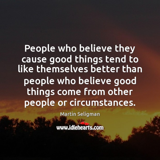 People who believe they cause good things tend to like themselves better Martin Seligman Picture Quote