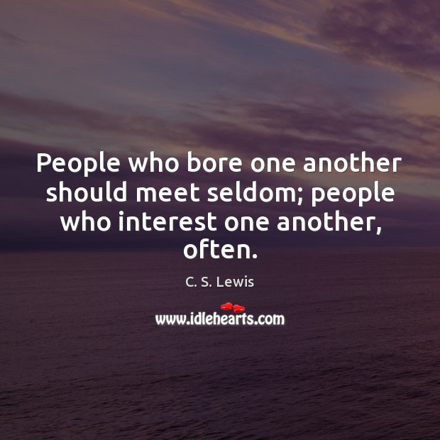 People who bore one another should meet seldom; people who interest one another, often. Image