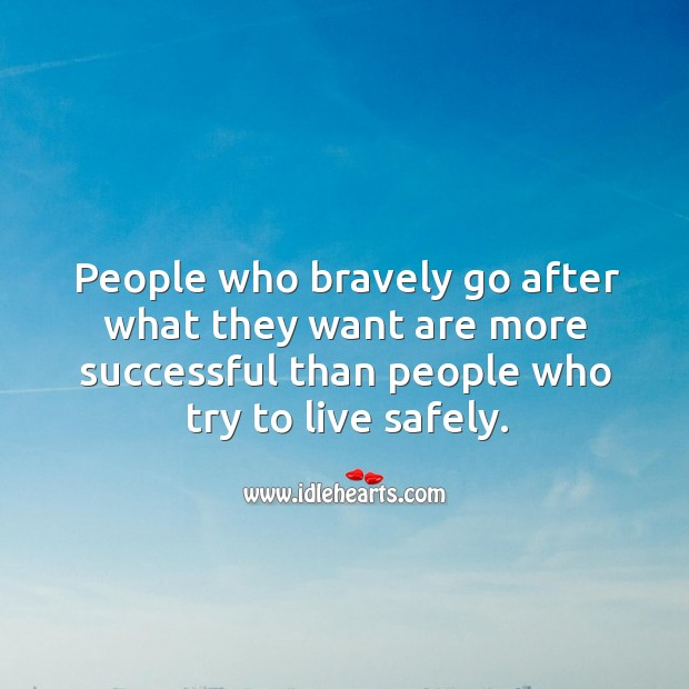 Image, People who bravely go after what they want are more successful than people who try to live safely.