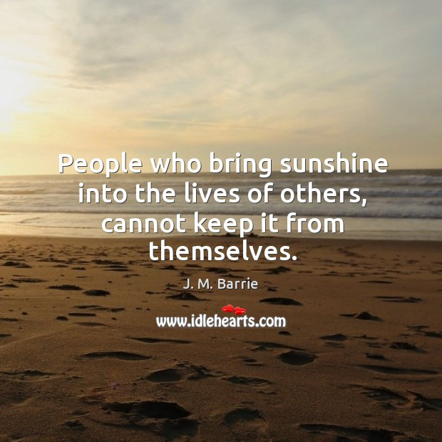 People who bring sunshine into the lives of others, cannot keep it from themselves. Image